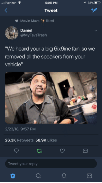 "<p>Yo Dawg (via /r/BlackPeopleTwitter)</p>: Verizon  5:05 PM  Tweet  Movin Muva liked  Daniel  MyFavsTrash  We heard your a big 6ix9ine fan, so we  removed all the speakers from your  vehicle""  2/23/18, 9:57 PM  26.3K Retweets 58.9K Likes  Tweet your reply <p>Yo Dawg (via /r/BlackPeopleTwitter)</p>"