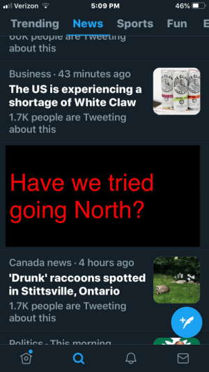 Drunk, News, and Verizon: Verizon  5:09 PM  46%  Trending News SportsFun  OU peope are Tweeting  about this  Business 43 minutes ago  ITE CI  E CLAN  ECLA  The US is experiencing  shortage of White Claw  1.7K people are Tweeting  HARD  ARD S  CK CHE  MATURAL LIM  about this   Have we tried  going North?  Canada news.4 hours ago  'Drunk' raccoons spotted  in Stittsville, Ontario  1.7K people are Tweeting  about this  DoliticsThis mornina  Σ  IHM Now there's your problem.