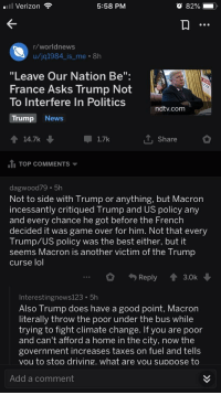 """Driving, Lol, and News: Verizon  5:58 PM  r/worldnews  u/jq1984_is_me 8h  """"Leave Our Nation Be"""":  France Asks Trump Not  To Interfere In Politics  ndtv.com  Trump News  14.7k  1.7k  T, Share  TOP COMMENTS  dagwood79 5h  Not to side with Trump or anything, but Macron  incessantly critiqued Trump and US policy any  and every chance he got before the French  decided it was game over for him. Not that every  Trump/US policy was the best either, but it  seems Macron iS another victim of the Trump  curse lol  Reply 3.0k  Interestingnews123 5h  Also Trump does have a good point, Macron  literally throw the poor under the bus while  trying to fight climate change. If you are poor  and can't afford a home in the city, now the  government increases taxes on fuel and tells  vou to stop driving. what are vou suppose to  Add a comment"""