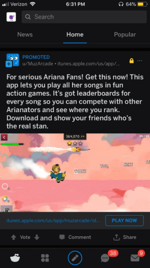 I didn't know Ariana Grund has mobiel game: Verizon  6:31 PM  Q Search  News  Home  Popular  PROMOTED  u/MuzArcade itunes.apple.com/us/app/..  For serious Ariana Fans! Get this now! This  app lets you play all her songs in furn  action games. It's got leaderboards for  every song so you can compete with other  Arianators and see where you rank  Download and show your friends who's  the real stan  364,070 хч  4H /86  NEXT  OU  THANK  itunes.apple.com/us/app/muzarcade/id..  PLAY NOW  Vote  -Comment  . Share  38  9 I didn't know Ariana Grund has mobiel game