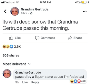 meirl: Verizon  6:36 PM  46%  Grandma Gertrude  9 hrs  Its with deep sorrow that Grandma  Gertrude passed this morning.  Like  Comment  Share  2.6K  506 shares  Most Relevant  Grandma Gertrude  passed by a liquor store cause I'm faded asf  4.8K  9h Like Reply meirl