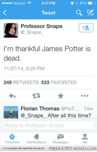 "Memes, Thanksgiving, and Verizon: Verizon  6:41 PM  61901  TweetQ r  Professor Snape  @_Snape  I'm thankful James Potter is  dead.  11/27/14, 6:25 PM  248 RETWEETS 533 FAVORITES  Florian Thomas @FloT... 14m  @_SnapeAfter all this time?  s  Reply to Professor Snape  Messages  MUGGLENET MEMES.COM  Timelines Notifications  Me  1 in 3 people will read this and go to <p>Even Snivellus was thankful on Thanksgiving <a href=""http://ift.tt/1wp6vPl"">http://ift.tt/1wp6vPl</a></p>"