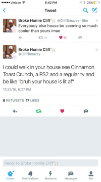 """Af, Be Like, and Blackpeopletwitter: Verizon  6:42 PM  Tweet  Broke Homie Cliff@CliffBreazzy 16m V  Everybody else house be seeming so much  cooler than yours Imao  1 15  14  Broke Homie Cliff  aCliffBreazzy  I could walk in your house see Cinnamon  Toast Crunch, a PS2 and a regular tv and  be like """"bruh your house is lit af""""  11/25/16, 6:27 PM  6 RETWEETS 17 LIKES  Reply to Broke Homie Cliff  Home  Notifications  Moments  Messages <p>&ldquo;Damn, how you afford all this?&rdquo; (via /r/BlackPeopleTwitter)</p>"""