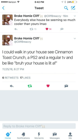 """Af, Be Like, and Bruh: Verizon  6:42 PM  Tweet  Broke Homie Cliff@CliffBreazzy 16m V  Everybody else house be seeming so much  cooler than yours Imao  1 15  14  Broke Homie Cliff  aCliffBreazzy  I could walk in your house see Cinnamon  Toast Crunch, a PS2 and a regular tv and  be like """"bruh your house is lit af""""  11/25/16, 6:27 PM  6 RETWEETS 17 LIKES  Reply to Broke Homie Cliff  Home  Notifications  Moments  Messages Damn, how you afford all this?"""