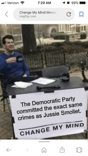 Change my mind...: Verizon  7:20 AM  O 99%  .  Change My Mind Meme  imgflip.com  The Democratic Party  committed the exact same  crimes as Jussie Smollet.  CHANGE MY MIND  1 Change my mind...
