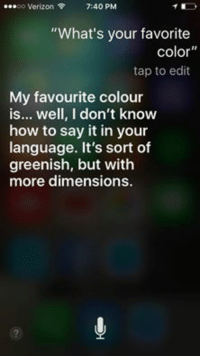 """Siri is very smart: Verizon  7:40 PM  """"What's your favorite  Color  tap to edit  My favourite colour  is... well, I don't know  how to say it in your  language. It's sort of  greenish, but with  more dimensions. Siri is very smart"""