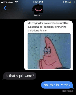 No! This is Patrick!!: Verizon  7:59 PM  7 19%O  Mom >  Me praying for my mom to live until I'm  successful so I can repay everything  she's done for me  is that squidword?  No, this is Patrick  Delivered No! This is Patrick!!