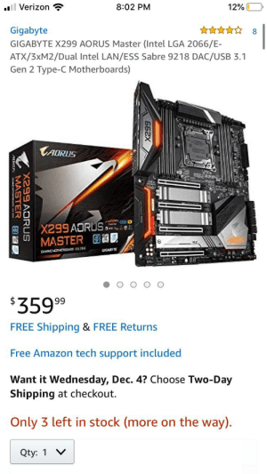Looking For E-ATX Sized Case For build I want suggestions with links please: Verizon  8:02 PM  12%  8  Gigabyte  GIGABYTE X299 AORUS Master (Intel LGA 2066/E-  ATX/3XM2/Dual Intel LAN/ESS Sabre 9218 DAC/USB 3.1  Gen 2 Type-C Motherboards)  TADRUS  ICE  X299AORUS  MASTER  CIGABYTE  CAMING MOTHERCARD IG3  $359 99  FREE Shipping & FREE Returns  Free Amazon tech support included  Want it Wednesday, Dec. 4? Choose Two-Day  Shipping at checkout.  Only 3 left in stock (more on the way).  V  Qty: 1  662X  X299 AORUS  MASTER Looking For E-ATX Sized Case For build I want suggestions with links please