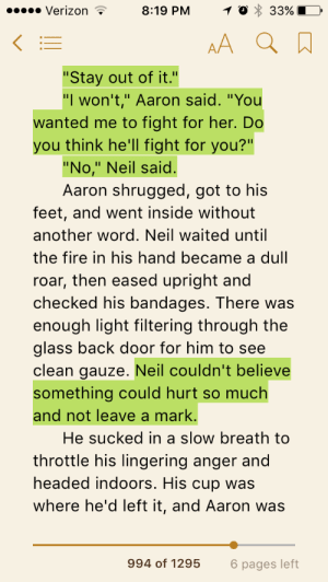 "getoutofminyard:  sectumsempbro: tfw you're on your third read thru and you finally realize neil isn't talking about his hand  oh. OH. OH MY GOD.: Verizon  8:19 PM 0 33%  ""Stay out of it.""  ""I won't,"" Aaron said. ""You  wanted me to fight for her. Do  you think he'll fight for you?""  ""No,"" Neil said.  Aaron shrugged, got to his  feet, and went inside without  another word. Neil waited until  the fire in his hand became a dull  roar, then eased upright and  checked his bandages. There was  enough light filtering through the  glass back door for him to see  clean gauze. Neil couldn't believe  something could hurt so much  and not leave a mark.  He sucked in a slow breath to  throttle his lingering anger and  headed indoors. His cup was  where he'd left it, and Aaron was  994 of 1295  6 pages left getoutofminyard:  sectumsempbro: tfw you're on your third read thru and you finally realize neil isn't talking about his hand  oh. OH. OH MY GOD."