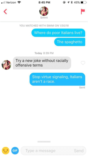 Beard, Gif, and Verizon: Verizon  8:45 PM  Simmi  YOU MATCHED WITH SIMMI ON 1/30/18  Where do poor Italians live?  The spaghetto  Today 8:39 PM  Try a new joke without racially  offensive terms  Stop virtue signaling, Italians  aren't a race.  Sent  GIF  Type a message  Send I actually felt my neck beard grow when I typed this, but it was worth it.