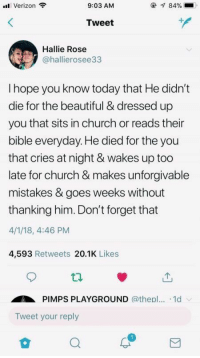 VSCO - sheashealyn: Verizon  9:03 AM  84%  Tweet  Hallie Rose  @hallierosee33  I hope you know today that He didn't  die for the beautiful & dressed up  you that sits in church or reads their  bible everyday. He died for the you  that cries at night & wakes up too  late for church & makes unforgivable  mistakes & goes weeks without  thanking him. Don't forget that  4/1/18, 4:46 PM  4,593 Retweets 20.1K Likes  ti.  PIMPS PLAYGROUND @thepl... .1d  Tweet your reply VSCO - sheashealyn