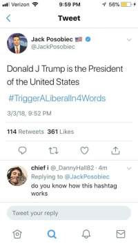 "Tumblr, Verizon, and Blog: Verizon  9:59 PM  1 56% 10,4  Tweet  Jack Posobiec  @JackPosobiec  Donald J Trump is the President  of the United States  #TriggerALiberaln4Words  3/3/18, 9:52 PM  114 Retweets 361 Likes  chief i @_DannyHall82 4m  Replying to @JackPosobiec  do you know how this hashtag  works  Tweet your reply <p><a href=""http://memehumor.net/post/171507706398/four-words"" class=""tumblr_blog"">memehumor</a>:</p>  <blockquote><p>Four Words</p></blockquote>"