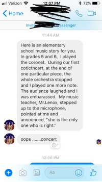 "<p>I'm an elementary music teacher. My grandma wanted to share her music story with me.</p>: Verizon .  Home  Invit  essenger  11:44 AM  Here is an elementary  school music story for you  In grades 5 and 6, I played  the coronet. During our first  cotictncert, at the end of  one particular piece, the  whole orchestra stopped  and I played one more note.  The audience laughed and I  was embarassed. My music  teacher, Mr.Lenox, stepped  up to the microphone,  pointed at me and  announced, ""she is the only  one who is right.""  oops  concert  12:06 PM  〇四 Aa (90と <p>I'm an elementary music teacher. My grandma wanted to share her music story with me.</p>"