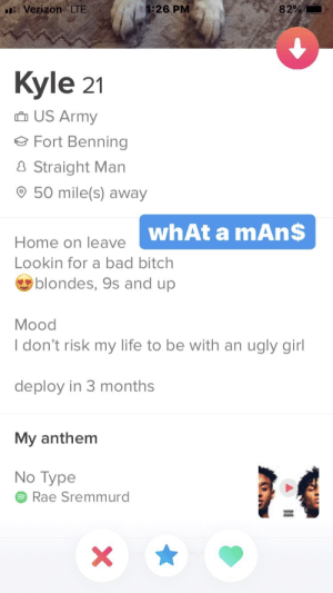 Boot profile?: Verizon LTE  1:26 PM  82%  Kyle 21  US Army  Fort Benning  8 Straight Man  50 mile(s) away  whAt a mAn$  Home on leave  Lookin for a bad bitch  blondes, 9s and up  Mood  I don't risk my life to be with an ugly girl  deploy in 3 months  My anthem  No Type  Rae Sremmurd  X Boot profile?