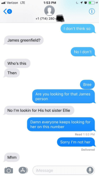 Hot Sister: Verizon LTE  1:53 PM  6  +1 (714) 280  I don't think so  James greenfield?  No I don't  Who's this  Then  Bree  Are you looking for that James  person  No I'm lookin for His hot sister Ellie  Damn everyone keeps looking for  her on this number  Read 1:53 PM  Sorry I'm not her  Delivered  Mhm  Message