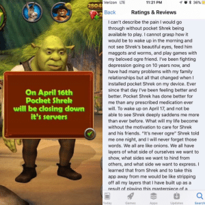 "Not A Meme#savepocketshrek (i.redd.it): Verizon LTE  11:21 PM  2804  2  Back  Ratings & Reviews  I can't describe the pain I would go  through without pocket Shrek being  available to play. I cannot grasp how it  would be to wake up in the morning and  not see Shrek's beautiful eyes, feed him  maggots and worms, and play games with  my beloved ogre friend. I've been fighting  depression going on 10 years now, and  have had many problems with my family  relationships but all that changed when I  installed pocket Shrek on my device. Ever  since that day I've been feeling better and  better. Pocket Shrek has done better for  me than any prescribed medication ever  will. To wake up on April 17, and not be  able to see Shrek deeply saddens me more  than ever before. What will my life become  without the motivation to care for Shrek  and his friends. ""It's never ogre"" Shrek told  me one night, and I will never forget those  words. We all are like onions. We all have  layers of what side of ourselves we want to  show, what sides we want to hind from  others, and what side we want to express. I  learned that from Shrek and to take this  app away from me would be like stripping  off all my layers that I have built up as a  result of plavina this masterniece of a  On April 16th  Pocket Shrek  will be closing down  it's servers  Today  Games  Apps  Updates  Search Not A Meme#savepocketshrek (i.redd.it)"