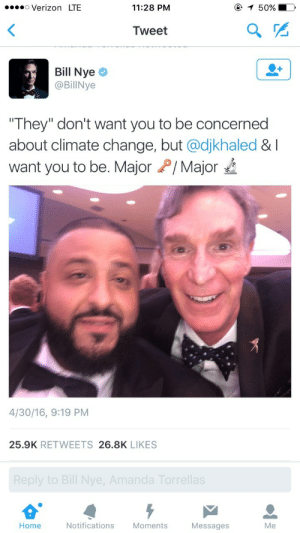 """What a time to be alive: Verizon LTE  11:28 PM  50%  Tweet  Bill Nye  @BillNye  """"They"""" don't want you to be concerned  about climate change, but @djkhaled & I  want you to be. MajorP/Major  4/30/16, 9:19 PM  25.9K RETWEETS 26.8K LIKES  Reply to Bill Nye, Amanda Torrellas  Home  Notifications Moments  Messages  Me What a time to be alive"""