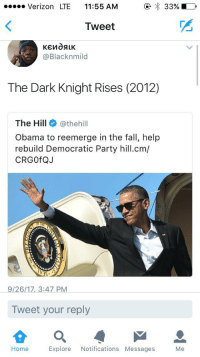 Blackpeopletwitter, Fall, and Obama: Verizon LTE 11:55 AM  Tweet  2  @Blacknmild  The Dark Knight Rises (2012)  The Hill@thehill  Obama to reemerge in the fall, help  rebuild Democratic Party hill.cm/  CRGOfQJ  9/26/17, 3:47 PM  Tweet your reply  으  Home Explore Notifications Messages Me <p>Not the hero we deserve, but the one we need. (via /r/BlackPeopleTwitter)</p>