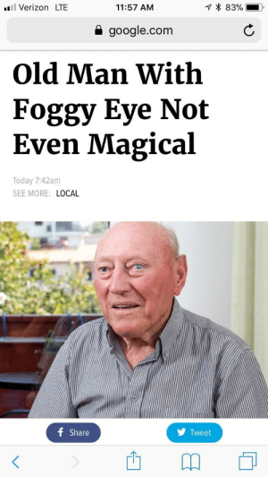 meirl: .Verizon LTE  11:57 AM  * 83%-I,  a google.com  Old Man With  Foggy Eye Not  Even Magical  Today 7:42am  SEE MORE: LOCAL  Share  Tweet meirl