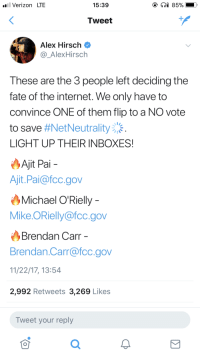 Google, Internet, and Target: Verizon LTE  15:39  Tweet  Alex Hirsch  @AlexHirsch  These are the 3 people left deciding the  fate of the internet. We only have to  convince ONE of them flip to a NO vote  to save #Net Neutrality  LIGHT UP THEIR INBOXES!  Ajit Pai  Ajit.Pai@fcc.gov  Michael O'Rielly  Mike. ORielly@fcc.gov  Brendan Carr  Brendan Carr@fcc.gov  11/22/17, 13:54  2,992 Retweets 3,269 Likes  Tweet your reply  可  0 theshyreader:  DON'T SCROLL PASS! FOUND THIS ON GOOGLE+ AND I FEEL LIKE IT IS IMPORTANT! Edit: This post almost has 500 notes! The more people who sees this, the more help the Internet receives!