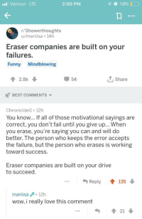 Fail, Funny, and Love: Verizon LTE  2:00 PM  r/Showerthoughts  u/mariiisa 14h  Eraser companies are built on your  failures.  Funny Mindblowing  2.8k  54  T,Share  BEST COMMENTS  ChronicideO 12h  You know... If all of those motivational sayings are  correct, you don't fail until you give up... When  you erase, you're saying you can and will do  better. The person who keeps the error accepts  the failure, but the person who erases is working  toward success.  Eraser companies are built on your drive  to succeed  Reply  t135  mariiisa12h  wow, i really love this comment  21 Changed my mind!