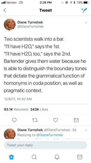 """meirl by MamaMurphySucks FOLLOW 4 MORE MEMES.: Verizon LTE  @  2:26 PM  73%  Tweet  Diane Turnshek  @DianeTurnshek  Two scientists walk into a bar.  """"T'll have H20,"""" says the 1st.  """"I'll have H20, too,"""" says the 2nd.  Bartender gives them water because he  is able to distinguish the boundary tones  that dictate the grammatical function of  homonyms in coda position, as well as  pragmatic context.  12/8/17, 10:30 AM  93.1K Retweets 343K Likes  Diane Turnshek @DianeTurnshek 2d  .  Replying to @DianeTurnshek  Tweet your reply meirl by MamaMurphySucks FOLLOW 4 MORE MEMES."""