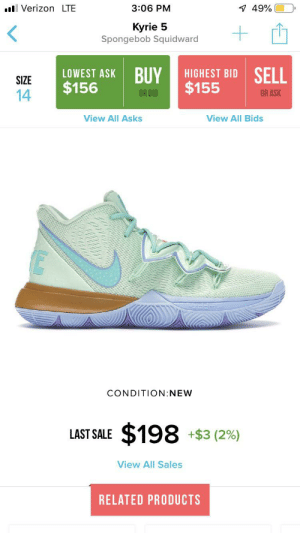 I'm totally trying to get these! 😩: Verizon LTE  3:06 PM  49%  Kyrie 5  Spongebob Squidward  +  LOWEST ASK BUY  $156  HIGHEST BID SELL  $155  SIZE  14  OR BID  OR ASK  View All Asks  View All Bids  CONDITION:NEW  $198  +$3 (2%)  LAST SALE  View All Sales  RELATED PRODUCTS I'm totally trying to get these! 😩