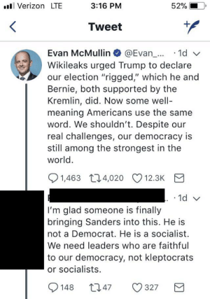 """No. Bernie has nothing to do with the Trump-Russia collusion: Verizon LTE  3:16 PM  52%  <  Tweet  Evan McMullin @Evan... 1d  Wikileaks urged Trump to declare  our election """"rigged,"""" which he and  Bernie, both supported by  Kremlin, did. Now some well-  meaning Americans use the same  word. We shouldn't. Despite our  real challenges, our democracy is  still among the strongest in the  world  1,463 4,020  12.3K  . 1d v  I'm glad someone is finally  bringing Sanders into this. He is  not a Democrat. He is a socialist  We need leaders who are faithful  to our democracy, not kleptocrats  or socialists  1.47  327  148 No. Bernie has nothing to do with the Trump-Russia collusion"""