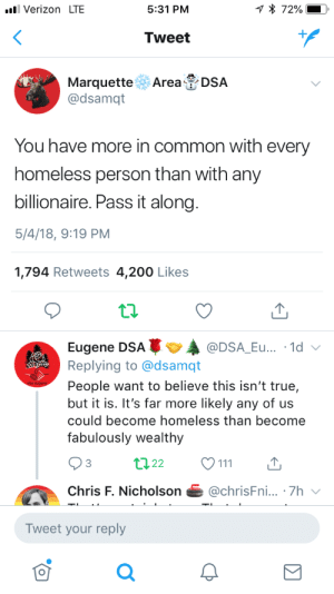 "America, Bailey Jay, and Homeless: Verizon LTE  5:31 PM  Tweet  Marquette Area DSA  @dsamqt  You have more in common with every  homeless person than with any  billionaire. Pass it along  5/4/18, 9:19 PM  1,794 Retweets 4,200 Likes  Eugene DSAA  Replying to @dsamqt  People want to believe this isn't true,  but it is. It's far more likely any of us  could become homeless than become  fabulously wealthy  @DSA_Eu... .1d  3  Chris F. Nicholson@chrisFni... .7h  Tweet your reply  0 ptenterprises:""Socialism never took hold in America because the poor see themselves not as an exploited proletariat, but as temporarily embarrassed millionaires."" - source disputed, but accurate"