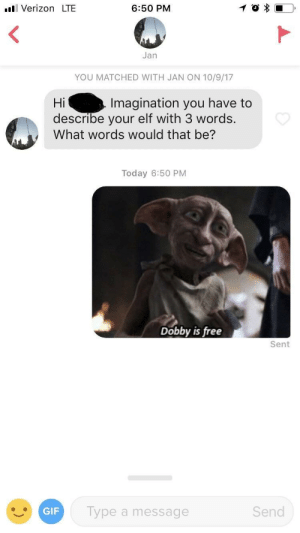 Elf, Gif, and Verizon: Verizon LTE  6:50 PM  Jan  YOU MATCHED WITH JAN ON 10/9/17  Imagination you have to  Hi  describe your elf with 3 words.  What words would that be?  Today 6:50 PM  Dobby is free  Sent  GIF  Type a message  Send How else would I describe my elf?