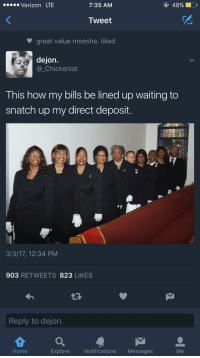 <p>Ushers Be Like (via /r/BlackPeopleTwitter)</p>: .Verizon LTE  7:35 AM  Tweet  great value moesha. liked  dejon  Chickenist  This how my bills be lined up waiting to  snatch up my direct deposit.  3/3/17, 12:34 PM  903 RETWEETS 823 LIKES  Reply to dejon.  Home  Explore  Notifications Messages  Me <p>Ushers Be Like (via /r/BlackPeopleTwitter)</p>