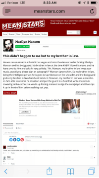"""Crazy, Fucking, and Marilyn Manson: Verizon LTE  8:33 AM  meanstars.com  Want to know what celebrities are REALLY like?  Read and share stories now!  Search  Home Meanest Nicest Share your story Browse Random  Marilyn Manson  OVERALL: 75% NICE  4 stories  SHARE YOUR STORY  << Back to stories  This didn't happen to me but to my brother in law.  He was on an elevator at hotel in las vegas and onto the elevator walks fucking Marilyn  Manson and his bodyguard. My brother in law at the time KNEW I loved Manson, and he  leans over to him and asks hi very politely. """"Mr. Manson, my brother in law loves your  music, would you please sign an autograph?"""" Manson ignores him. So my brother in law,  being the intelligent person he is goes to tap Manson on the shoulder and the bodyguard  grabs my brother in laws hand and twists it. However, my brother in law was a wrestler,  so he's able to reverse he situation and put the guard in a headlock while manson is  cowering in the corner. He winds up forcing manson to sign the autograph and then rips  it up in front of him before walking out. yep  GragGunslinger  17 February 2012, 03:02pm (CST)  RATING: MEAN  Student Stuns Doctors With Crazy Method to Melt Fat  Are you looking to burn belly fat, but diet and exercise is not  enough? A student from Cornell University recently discovered  the fastest way to lose weight by combining these two  ingredients.  Learn More  Sponspred by Health&Fitness Leaks  Report ad  10 Comments  Mean Stars  Login  Recommend Share  Sort by Best  Join the discussion  LOO IN WITH  OR SIGN UP WITH DISQUS  martin golder  2 years ago  Christ, why come online and just make up something so unbelievable that literally nobody could take it seriously  21 Reply  5 years ago  11A V Reply I beat up Marilyn Manson's body guard!"""