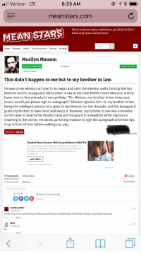 """Crazy, Fucking, and Marilyn Manson: Verizon LTE  8:33 AM  meanstars.com  Want to know what celebrities are REALLY like?  Read and share stories now!  Search  Home Meanest Nicest Share your story Browse Random  Marilyn Manson  OVERALL: 75% NICE  4 stories  SHARE YOUR STORY  < Back to stories  This didn't happen to me but to my brother in law.  He was on an elevator at hotel in las vegas and onto the elevator walks fucking Marilyn  Manson and his bodyguard. My brother in law at the time KNEW I loved Manson, and he  leans over to him and asks hi very politely. """"Mr. Manson, my brother in law loves your  music, would you please sign an autograph?"""" Manson ignores him. So my brother in law,  being the intelligent person he is goes to tap Manson on the shoulder and the bodyguard  grabs my brother in laws hand and twists it. However, my brother in law was a wrestler,  so he's able to reverse he situation and put the guard in a headlock while manson is  cowering in the corner. He winds up forcing manson to sign the autograph and then rips  it up in front of him before walking out. yep  RATING: MEAN  m (CST)  Student Stuns Doctors With Crazy Method to Melt Fat  Are you looking to burn belly fat, but diet and exercise is not  enough? A student from Cornell University recently discovered  the fastest way to lose weight by combining these two  ingredients.  Learn More  Sponsored by Health&Fitness Leaks  Report ad  10 Comments  Mean Stars  Login  Recommend Share  Sort by Best  Join the discussion  LOG IN WITH  OR SIGN UP WITH DISQUS  Name  martin golder  2 years ago  Christ, why come online and just make up something so unbelievable that literally nobody could take it seriously  21 A Reply  Matt  5 years ago  bs  11^ -. Reply I totally beat up Marilyn Manson's bodyguard!"""