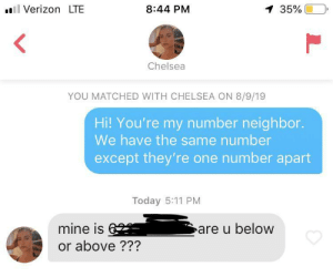 Is this a W?: Verizon LTE  8:44 PM  1 35%  Chelsea  YOU MATCHED WITH CHELSEA ON 8/9/19  Hi! You're my number neighbor.  We have the same number  except they're one number apart  Today 5:11 PM  mine is6  are u below  or above ??? Is this a W?