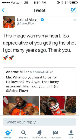 Definitely, Funny, and Halloween: Verizon LTE 8:54 PM  5490  Tweet  Leland Melvin  @Astro Flow  This image warms my heart. Sc  appreciative of you getting the shot  I got many years ago. Thank you.  Andrew Miller @AndrewCMiller  Me: What do you want to be for  Halloween? My 4 y/o: That funny  astronaut. Me: I got you, girl! (cc  @Astro_Flow)  Tweet your reply  Home  Explore Notifications Messages  Me He definitely remembers him