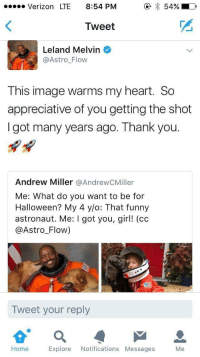 """Blackpeopletwitter, Funny, and Halloween: Verizon LTE 8:54 PM  e*54%  Tweet  Leland Melvin  @Astro_Flow  This image warms my heart. So  appreciative of you getting the shot  I got many years ago. Thank you.  Andrew Miller @AndrewCMiller  Me: What do you want to be for  Halloween? My 4 y/o: That funny  astronaut. Me: I got you, girl! (cc  @Astro_Flow)  Tweet your reply  Home Explore Notifications Messages Me <p>Wholesome twitter (x-post from /r/blackpeopletwitter) via /r/wholesomememes <a href=""""http://ift.tt/2iPi9Ur"""">http://ift.tt/2iPi9Ur</a></p>"""
