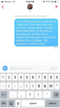 """Abc, Basketball, and College: Verizon LTE  8:55 PM  Jill  YOU MATCHED WITH JILL ON 12/23/17  In the office season 4, episode 15  """"night out"""", the main cast runs  into the """"Jersey State"""" women's  basketball team. At the end of  the episode, as they leave  Dwight tells the team """"good luck  against Conn College."""" My  question is, did you win?  Sent  GIF  Type a message  Send  1 2 3 4 5 6 78 9 0  ABC  space  return"""