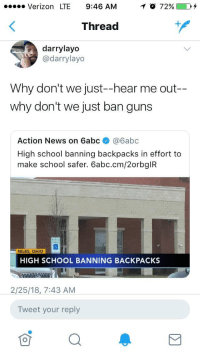 Drugs, Guns, and News: Verizon LTE 9:46 AM  Thread  darrylayo  @darrylayo  Why don't we just--hear me out-  why don't we just ban guns  Action News on 6abc @6abc  High school banning backpacks in effort to  make school safer. 6abc.cm/2orbgIR  NILES, OHIO  HIGH SCHOOL BANNING BACKPACKS  2/25/18,7:43 AM  Tweet your reply <p>Yes because that worked so well for drugs and alcohol.</p>