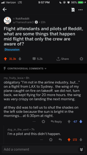 """Fire, Reddit, and Verizon: Verizon LTE  9:57 PM  r/AskReddit  u/Yamesfranko S.10h  Flight attendants and pilots of Reddit,  what are some things that happen  mid flight that only the crew are  aware of?  Discussion  31.3k  5.2k  T.Share  CONTROVERSIAL COMMENTS ▼  my fruity_lexia . 8h  obligatory """"I'm not in the airline industry, but...""""  on a flight from LAX to Sydney. the wing of my  plane caught on fire on takeoff. we did not, turn  back, we kept flying for 20 more hours. the wing  was very crispy on landing the next morning  all they did was to tell us to shut the shades on  the left side because the sun is bright in the  mornings... at 6:30pm at night  Reply-67  dog_in_the_vent /h  I'm a pilot and this didn't happen  172  Add a comment Yeah that didn't happen"""