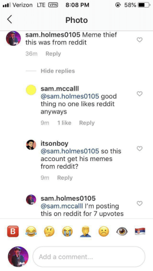 Meme, Memes, and Reddit: Verizon LTE VPN  @ 58%  8:08 PM  <  Photo  sam.holmes0105 Meme thief  this was from reddit  Reply  36m  Hide replies  sam.mccalll  @sam.holmes0105 good  thing no one likes reddit  anyways  Reply  1 like  9m  itsonboy  @sam.holmes0105 so this  account get his memes  from reddit?  Reply  9m  sam.holmes0105  @sam.mccalll I'm posting  this on reddit for 7 upvotes  B  Add a comment... Caught one boys