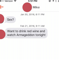Red, Armageddon, and Sound: Verizon  ooo 5:51 PM  Mike  Jan 30, 2016, 6:11 PM  Sex?  Feb 21, 2016, 9:11 AM  Want to drink red wine and  watch Armageddon tonight Honestly these all sound like good ideas