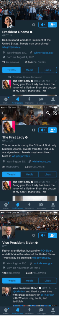Final Day: Retweet while you still can: Verizon  President Obama  @POTUS  Dad, husband, and 44th President of the  United States. Tweets may be archived:  wh.gov/privacy.  9 Washington, D.C. SP WhiteHouse.gov  Born on August 4, 1961  72 FOLLOWING  13.6M  FOLLOWERS  Likes  Media  Tweets  President Obama Retweeted  The First Lady  @FLOTUS 16h  v  Being your First Lady has been the  honor of a lifetime. From the bottom  of my heart, thank you. -mo  Home Notifications Moments Messages   Ooo Verizon  11:46  78%  The First Lady  (a FLOTUS  This account is run by the Office of First Lady  Michelle Obama. Tweets from the First Lady  are signed -mo. Tweets may be archived  More at  wh.gov/privacy  Washington, DC SP whitehouse.gov  24 FOLLOWING  6.5M  FOLLOWERS  Media  Likes  Tweets  The First Lady  (a FLOTUS 16h  v  Being your First Lady has been the  honor of a lifetime. From the bottom  of my heart, thank you. -mo  Home Notifications Moments  Messages   11:47  78%  Ooo Verizon  Vice President Biden  VP  Father, grandfather, husband to  @DrBiden,  and 47th Vice President of the United States.  Tweets may be archived  wh.gov/privacy.  9 Washington, D.C. S whitehouse.gov  Born on November 20, 1942  126  FOLLOWING  2.4M FOLLOWERS  Media  Likes  Tweets  Vice President Biden  avP 5d v  @drbiden and I had a great time  with great company on  The View  with Whoopi  Joy, Paula, and  Jedidiah.  THE  NI  Home Notifications Moments Messages Final Day: Retweet while you still can