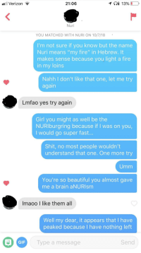 """I tried the name pun thing: Verizon T  21:06  Nuri  YOU MATCHED WITH NURI ON 10/7/18  I'm not sure if you know but the name  Nuri means """"my fire"""" in Hebrew. It  makes sense because you light a fire  in my loins  Nahh I don't like that one, let me try  again  Lmfao yes try again  Girl you might as well be the  NURIburgring because if I was on you,  I would go super fast.  Shit, no most people wouldn't  understand that one. One more try  Umm  You're so beautiful you almost gave  me a brain aNURIsm  Imaoo I like them all  Well my dear, it appears that I have  peaked because I have nothing left  GIF  Type a message  Send I tried the name pun thing"""