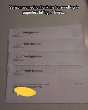 srsfunny:  They Are Very Thankful: Verizon wanted to thank me for enrolling in  paperless billing, 4fimes...  verizonwireless  PO Bes 0z  Avonh GA 300  verizonwireless  PO Bs  Acwonth GA 300  verizonwireless  PO Bos 4002  Acworth GA 30101  To channe vovr nancrloes hill ttines nlese ei nan MVar  ma  d 1  t  verizonwireless  PO Bos 4002  Acwont GA 30101  July 23, 2014  aeeaas nA A cas  PAICOM srsfunny:  They Are Very Thankful