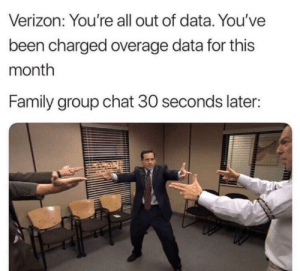Family, Group Chat, and Verizon: Verizon: You're all out of data. You've  been charged overage data for this  month  Family group chat 30 seconds later: every month
