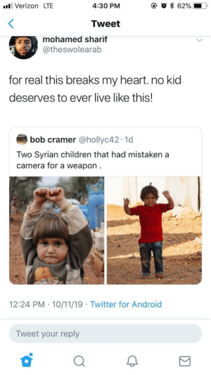 Damn.: VerizonLTE  62%  4:30 PM  Tweet  mohamed sharif  @theswolearab  for real this breaks my heart. no kid  deserves to ever live like this!  bob cramer @hollyc42 1d  Two Syrian children that had mistaken a  camera for a weapon  12:24 PM 10/11/19 Twitter for Android  Tweet your reply Damn.