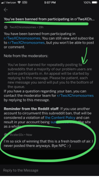 Anaconda, Fresh, and God: VerizonVPN  5:07 PM  100%  You've been banned from participating in r/TwoXCh  TwoXChromosomes 19h  You have been banned from participating in  r/TwoXChromosomes, You can still view and subscribe  to r/TwoXChromosomes, but you won't be able to post  or comment.  Note from the moderators:  You've been banned for repeatedly posting to  subreddits that a majority of our problem users are  active participants in. An appeal will be started by  replying to this message. Please be patient, each  new message you send will put you to the bottom of  the queue  If you have a question regarding your ban, you can  contact the moderator team for r/TwoXChromosomes  by replying to this message  Reminder from the Reddit staff: If you use another  account to circumvent this subreddit ban, that will be  considered a violation of the Content Policy and can  result in your account being su  as a wh  site  Vicster10x Now  I'm so sick of winning that this is a fresh breath of air.I  never posted there anyways. Bye NPC:-)  Reply to the Message