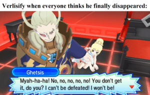 Pokemon, They, and You: Verlisify when everyone thinkss he finally disappeared:  Ghetsis  Myah-ha-ha! No, no, no, no, no! You don't get  it, do you? I can't be defeated! I won't be! My wrist is so stupid they call it Verlisify!