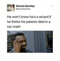 Memes, Parents, and Blog: Vernon Dursley  @Dursleytime  He won't know he's a wizard if  he thinks his parents died in a  car crash  peninc The hell was he thinking 😂😂 Follow my book blog @fictionandmore Tag a friend! harrypotter potterhead