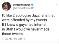 Blackpeopletwitter, Internet, and Paradise: Vernon Maxwell  @VernonMaxwell11  ockers  it  I'd like 2 apologize Jazz fans that  were offended by my tweets.  If l knew u guys had internet  in Utah I would've never made  those tweets.  11:39 AM 09 Mar 17 <p>Spending' most our lives in a Mormon paradise (via /r/BlackPeopleTwitter)</p>